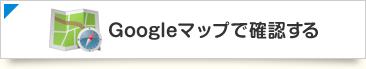 Googleマップで確認する
